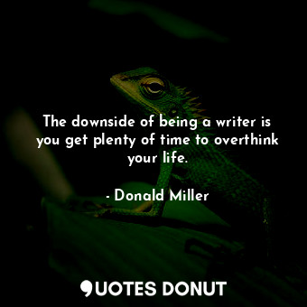 The downside of being a writer is you get plenty of time to overthink your life.... - Donald Miller - Quotes Donut