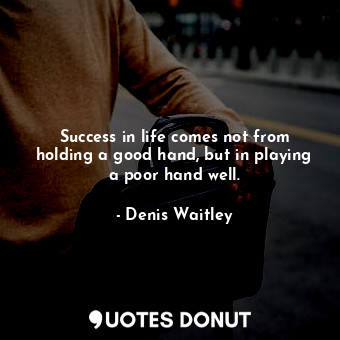 Success in life comes not from holding a good hand, but in playing a poor hand w... - Denis Waitley - Quotes Donut
