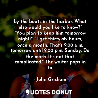 """by the boats in the harbor. What else would you like to know?"""" """"You plan to keep... - John Grisham - Quotes Donut"""