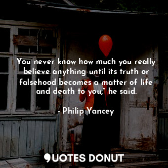 """You never know how much you really believe anything until its truth or falsehood becomes a matter of life and death to you,"""" he said."""