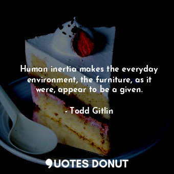 Human inertia makes the everyday environment, the furniture, as it were, appear to be a given.