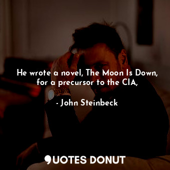 He wrote a novel, The Moon Is Down, for a precursor to the CIA,