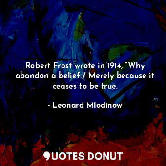 """Robert Frost wrote in 1914, """"Why abandon a belief / Merely because it ceases to be true."""