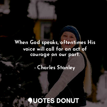When God speaks, oftentimes His voice will call for an act of courage on our par... - Charles Stanley - Quotes Donut
