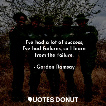 I've had a lot of success; I've had failures, so I learn from the failur... - Gordon Ramsay - Quotes Donut