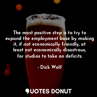 The most positive step is to try to expand the employment base by making it, if ... - Dick Wolf - Quotes Donut