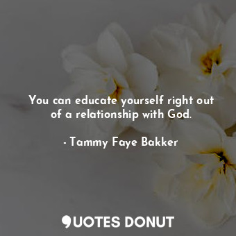 You can educate yourself right out of a relationship with God.... - Tammy Faye Bakker - Quotes Donut
