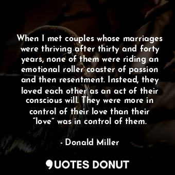When I met couples whose marriages were thriving after thirty and forty years, n... - Donald Miller - Quotes Donut