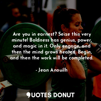 Are you in earnest? Seize this very minute! Boldness has genius, power, and magi... - Jean Anouilh - Quotes Donut