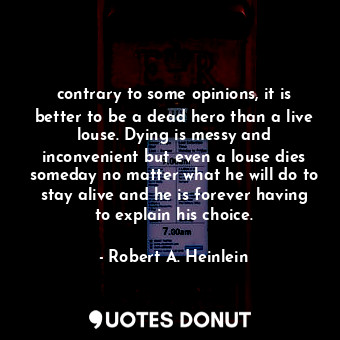 contrary to some opinions, it is better to be a dead hero than a live louse. Dying is messy and inconvenient but even a louse dies someday no matter what he will do to stay alive and he is forever having to explain his choice.