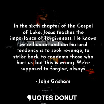 In the sixth chapter of the Gospel of Luke, Jesus teaches the importance of forg... - John Grisham - Quotes Donut
