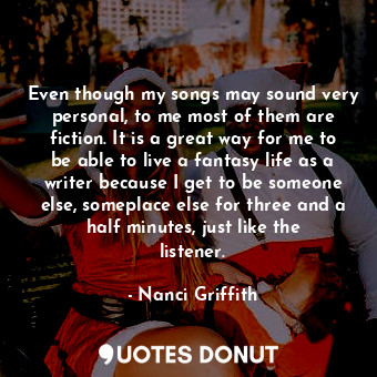 Even though my songs may sound very personal, to me most of them are fiction. It... - Nanci Griffith - Quotes Donut