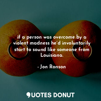 if a person was overcome by a violent madness he'd involuntarily start to sound ... - Jon Ronson - Quotes Donut