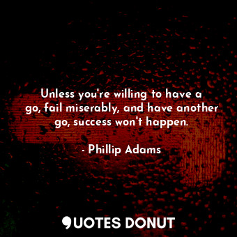 Unless you're willing to have a go, fail miserably, and have another go, suc... - Phillip Adams - Quotes Donut