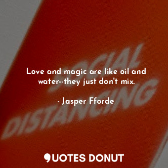 Love and magic are like oil and water--they just don't mix.... - Jasper Fforde - Quotes Donut