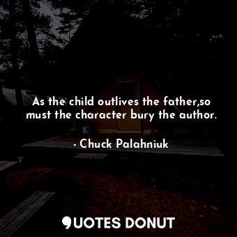 As the child outlives the father,so must the character bury the author.... - Chuck Palahniuk - Quotes Donut