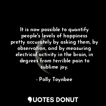 It is now possible to quantify people's levels of happiness pretty accuratel... - Polly Toynbee - Quotes Donut