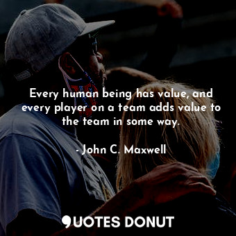 Every human being has value, and every player on a team adds value to the team in some way.