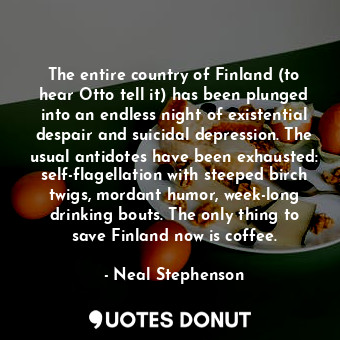The entire country of Finland (to hear Otto tell it) has been plunged into an endless night of existential despair and suicidal depression. The usual antidotes have been exhausted: self-flagellation with steeped birch twigs, mordant humor, week-long drinking bouts. The only thing to save Finland now is coffee.