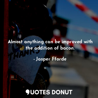 Almost anything can be improved with the addition of bacon.... - Jasper Fforde - Quotes Donut