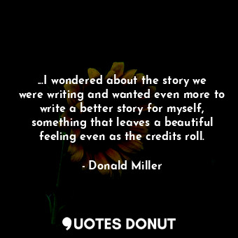 ...I wondered about the story we were writing and wanted even more to write a be... - Donald Miller - Quotes Donut