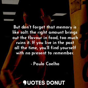 But don't forget that memory is like salt: the right amount brings out the flavour in food, too much ruins it. If you live in the past all the time, you'll find yourself with no present to remember.
