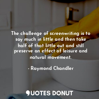 The challenge of screenwriting is to say much in little and then take half of that little out and still preserve an effect of leisure and natural movement.