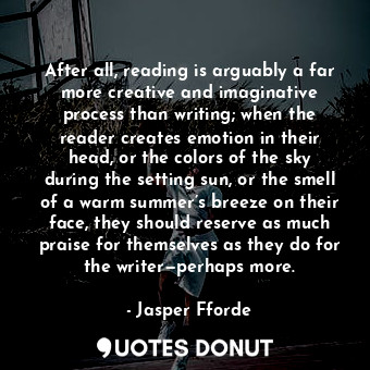 After all, reading is arguably a far more creative and imaginative process than ... - Jasper Fforde - Quotes Donut