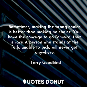 Sometimes, making the wrong choice is better than making no choice. You have the... - Terry Goodkind - Quotes Donut