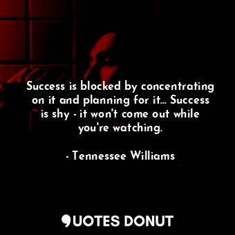 Success is blocked by concentrating on it and planning for it... Success is shy ... - Tennessee Williams - Quotes Donut