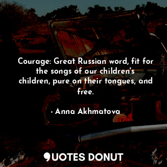 Courage: Great Russian word, fit for the songs of our children's children, p... - Anna Akhmatova - Quotes Donut