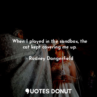 When I played in the sandbox, the cat kept covering me up.... - Rodney Dangerfield - Quotes Donut