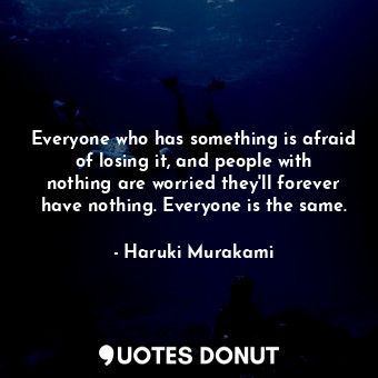 Everyone who has something is afraid of losing it, and people with nothing are worried they'll forever have nothing. Everyone is the same.