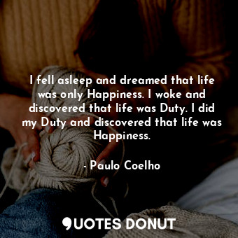 I fell asleep and dreamed that life was only Happiness. I woke and discovered that life was Duty. I did my Duty and discovered that life was Happiness.