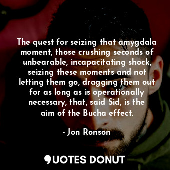 The quest for seizing that amygdala moment, those crushing seconds of unbearable... - Jon Ronson - Quotes Donut