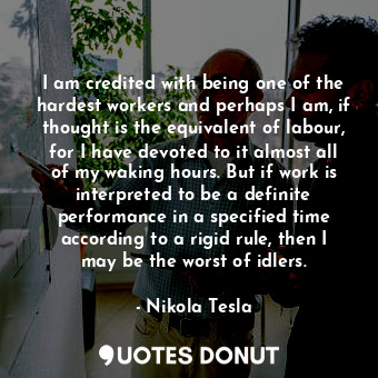 I am credited with being one of the hardest workers and perhaps I am, if thought is the equivalent of labour, for I have devoted to it almost all of my waking hours. But if work is interpreted to be a definite performance in a specified time according to a rigid rule, then I may be the worst of idlers.
