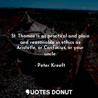 St. Thomas is as practical and plain and reasonable in ethics as Aristotle, or C... - Peter Kreeft - Quotes Donut