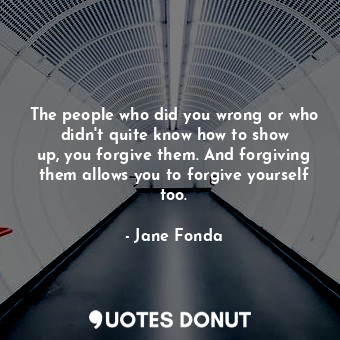 The people who did you wrong or who didn't quite know how to show up, you forgive them. And forgiving them allows you to forgive yourself too.