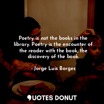 Poetry is not the books in the library. Poetry is the encounter of the reader with the book, the discovery of the book.