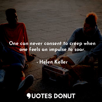 One can never consent to creep when one feels an impulse to soar.