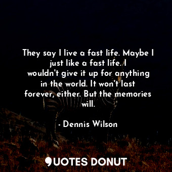 They say I live a fast life. Maybe I just like a fast life. I wouldn't give ... - Dennis Wilson - Quotes Donut