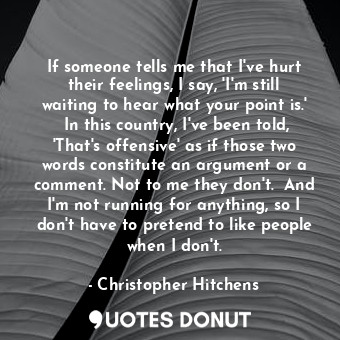 If someone tells me that I've hurt their feelings, I say, 'I'm still waiting to hear what your point is.'  In this country, I've been told, 'That's offensive' as if those two words constitute an argument or a comment. Not to me they don't.  And I'm not running for anything, so I don't have to pretend to like people when I don't.