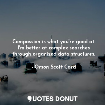Compassion is what you're good at. I'm better at complex searches through organized data structures.