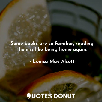 Some books are so familiar, reading them is like being home again.... - Louisa May Alcott - Quotes Donut