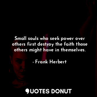 Small souls who seek power over others first destroy the faith those others might have in themselves.