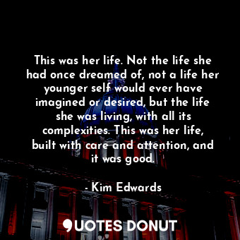 This was her life. Not the life she had once dreamed of, not a life her younger ... - Kim Edwards - Quotes Donut