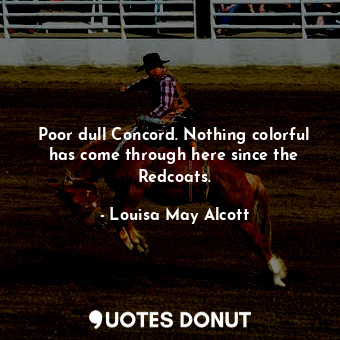 Poor dull Concord. Nothing colorful has come through here since the Redcoats.... - Louisa May Alcott - Quotes Donut