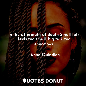In the aftermath of death Small talk feels too small, big talk too enormous.
