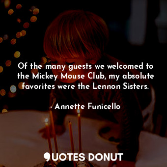 Of the many guests we welcomed to the Mickey Mouse Club, my absolute favorites w... - Annette Funicello - Quotes Donut