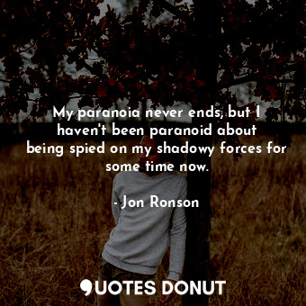 My paranoia never ends, but I haven't been paranoid about being spied on my ... - Jon Ronson - Quotes Donut